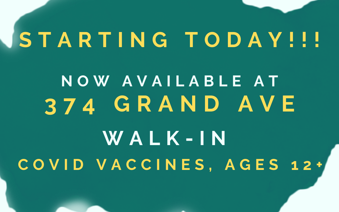 Walk-up COVID Vaccines Now at 374 Grand Avenue, Monday thru Friday!!